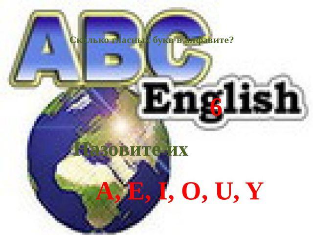 6 Сколько гласных букв в алфавите? Назовите их A, E, I, O, U, Y