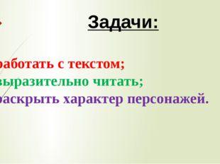 Задачи: - работать с текстом; - выразительно читать; - раскрыть характер пер