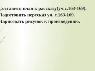 1. Составить план к рассказу(уч.с.163-169). 2. Подготовить пересказ уч. с.163