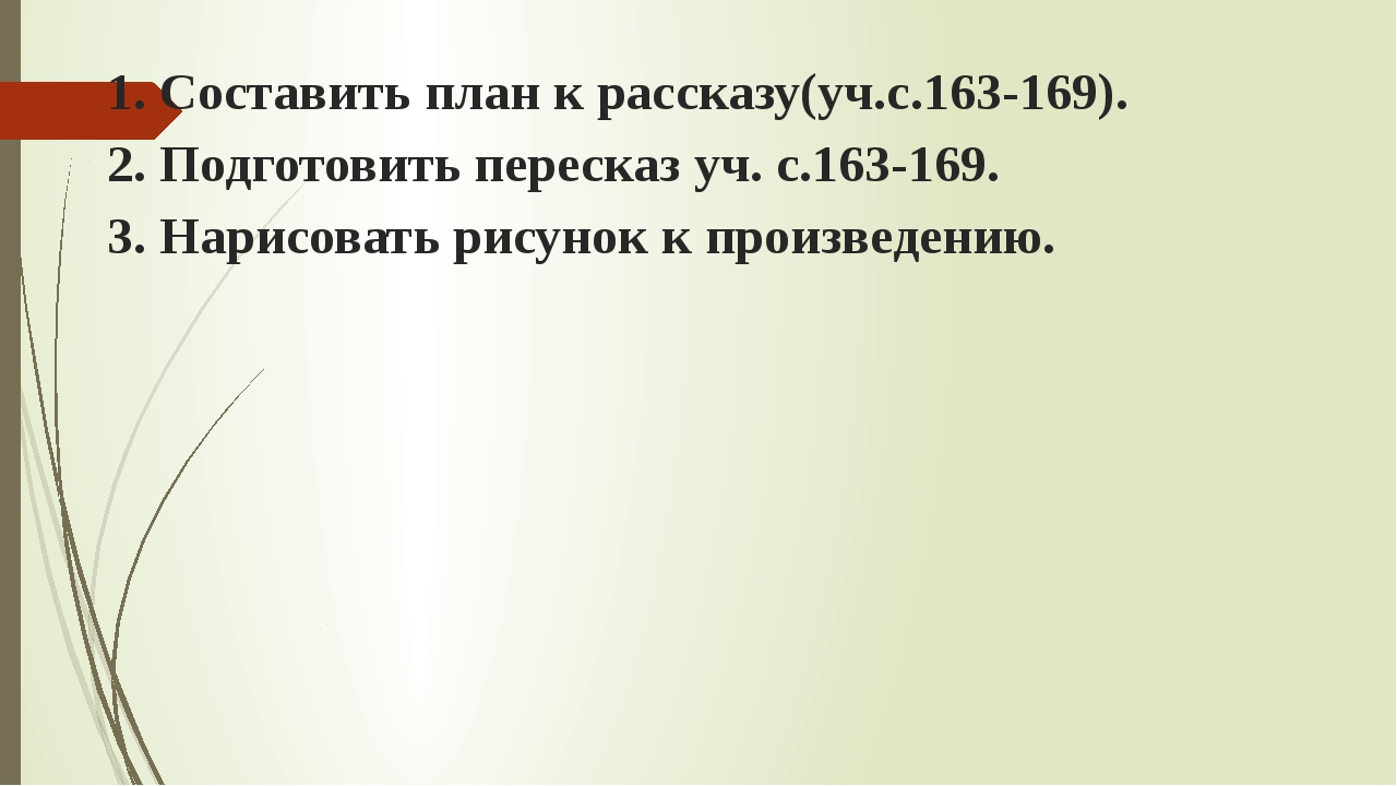 1. Составить план к рассказу(уч.с.163-169). 2. Подготовить пересказ уч. с.163...