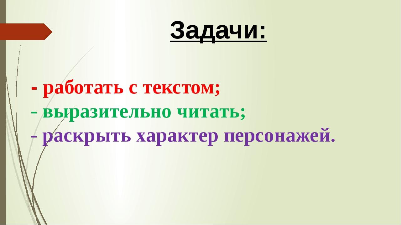 Задачи: - работать с текстом; - выразительно читать; - раскрыть характер пер...