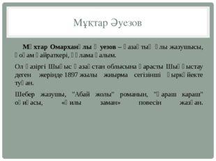 Мұқтар Әуезов Мұхтар Омарханұлы Әуезов– қазақтың ұлы жазушысы, қоғам қайрат