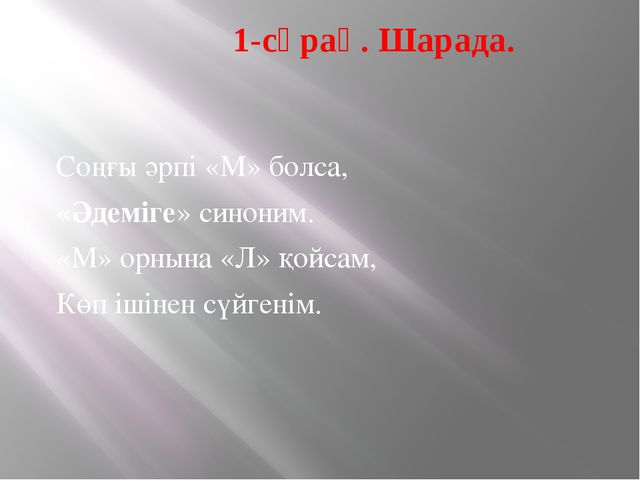 1-сұрақ. Шарада. Соңғы әрпі «М» болса, «Әдеміге» синоним. «М» орнына «Л» қой...