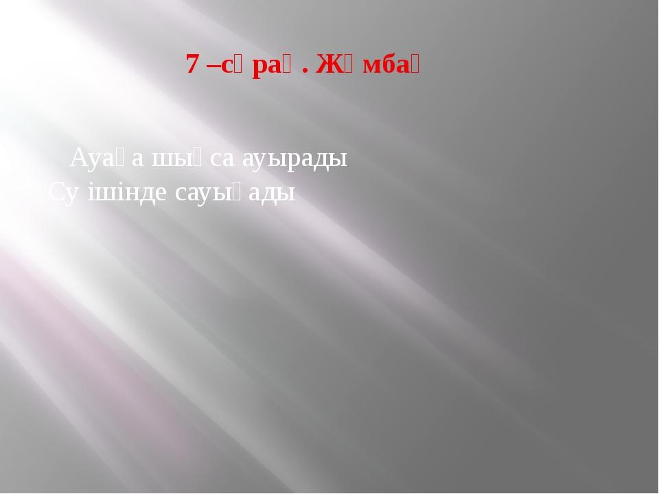 7 –сұрақ. Жұмбақ Ауаға шықса ауырады Су ішінде сауығады