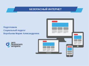 Подготовила Социальный педагог Воробьева Мария Александровна БЕЗОПАСНЫЙ ИНТЕР