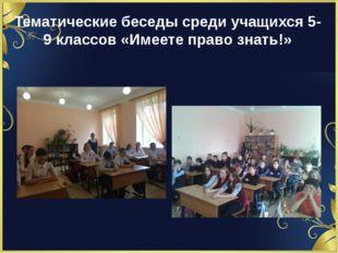 Тематические беседы среди учащихся 5-9 классов «Имеете право знать!»