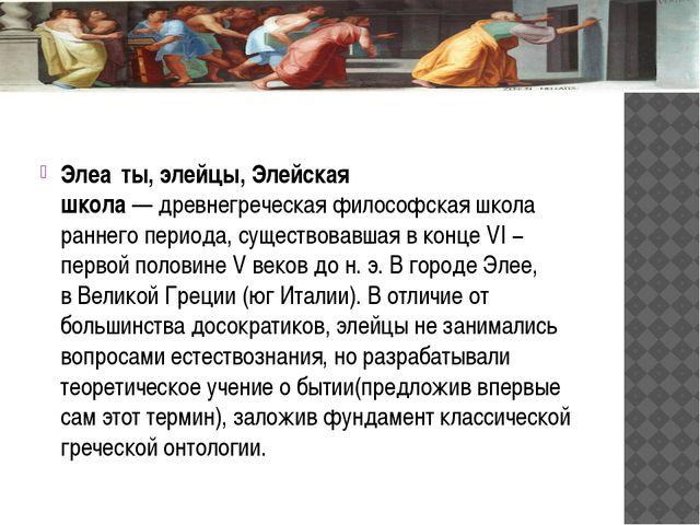 Элеа́ты, элейцы, Элейская школа—древнегреческаяфилософская школа раннего...