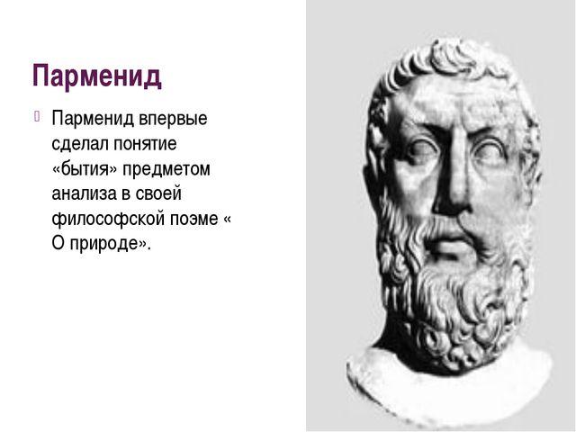 Парменид Парменид впервые сделал понятие «бытия» предметом анализа в своей фи...