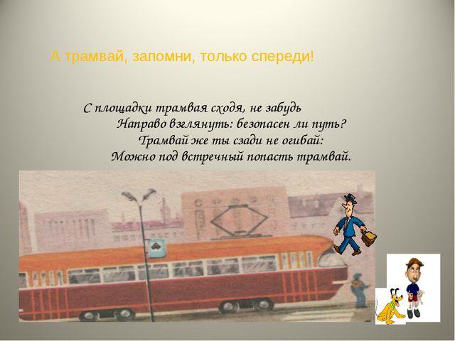 А трамвай, запомни, только спереди! С площадки трамвая сходя, не забудь Напра...
