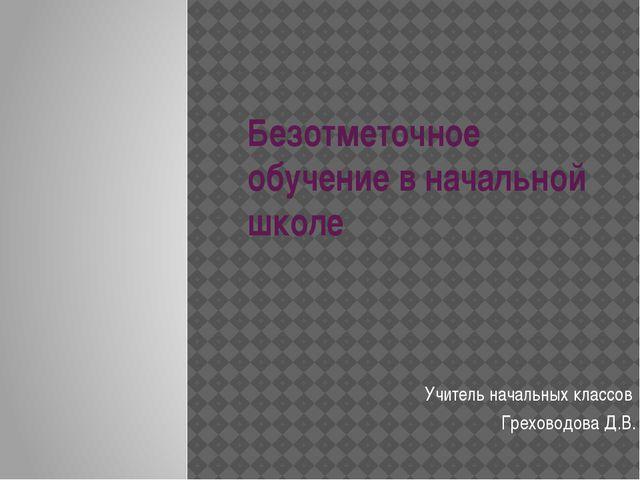 Безотметочное обучение в начальной школе Учитель начальных классов Греховодов...
