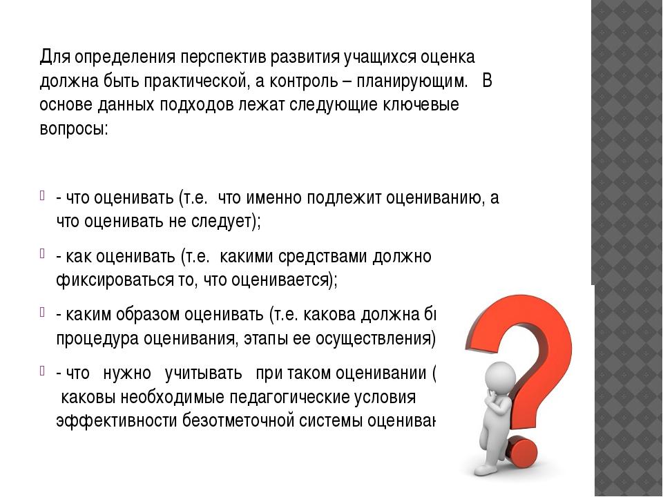 Для определения перспектив развития учащихся оценка должна быть практической,...