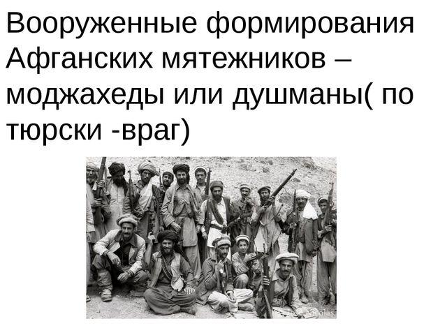 Вооруженные формирования Афганских мятежников – моджахеды или душманы( по тюр...