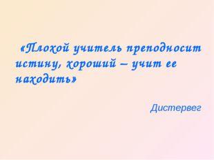 «Плохой учитель преподносит истину, хороший – учит ее находить» Дистервег