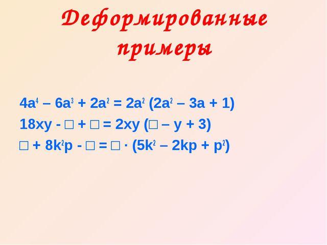 Деформированные примеры 4а4 – 6а3 + 2а2 = 2а2 (2а2 – 3а + 1) 18ху - □ + □ = 2...