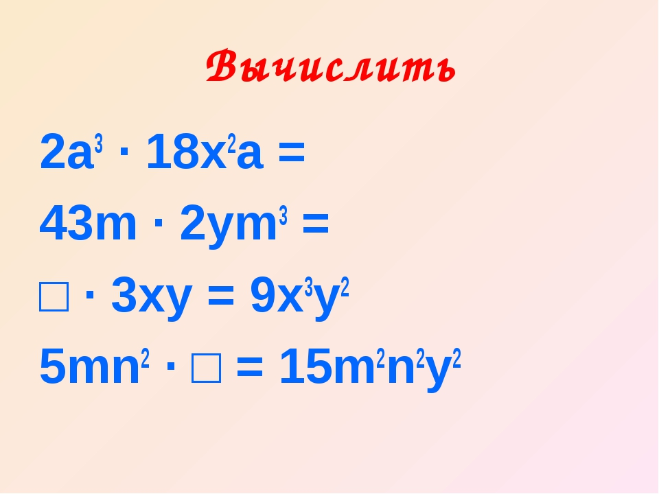 Вычислить 2а3 ∙ 18х2а = 43m ∙ 2ym3 = □ ∙ 3xy = 9x3y2 5mn2 ∙ □ = 15m2n2y2