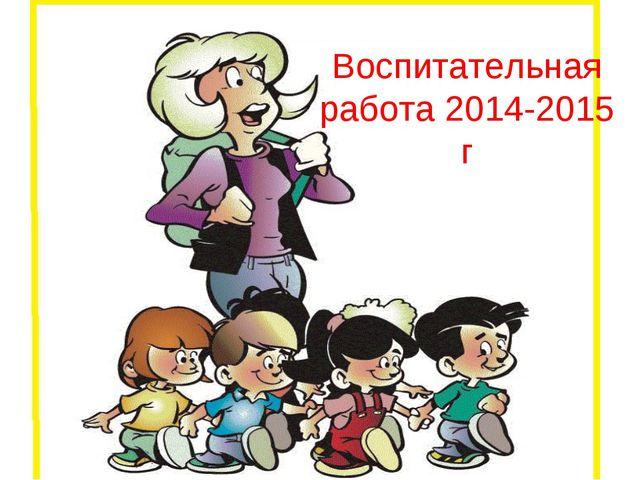 Воспитательная работа 2014-2015 г