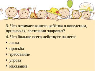 3. Что отличает вашего ребёнка в поведении, привычках, состоянии здоровья? 4