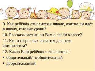 9. Как ребёнок относится к школе, охотно ли идёт в школу, готовит уроки? 10.