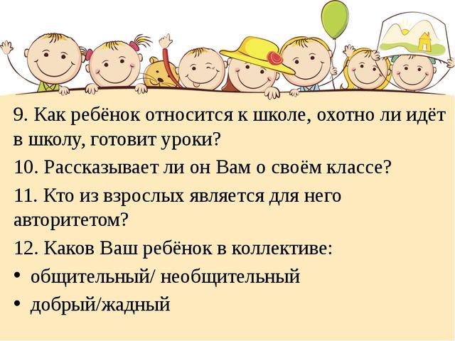 9. Как ребёнок относится к школе, охотно ли идёт в школу, готовит уроки? 10....