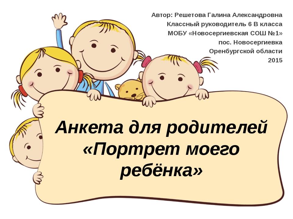 Анкета для родителей «Портрет моего ребёнка» Автор: Решетова Галина Александр...