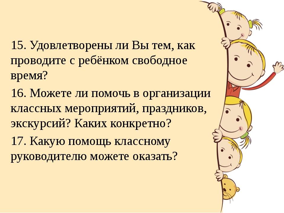 15. Удовлетворены ли Вы тем, как проводите с ребёнком свободное время? 16. Мо...