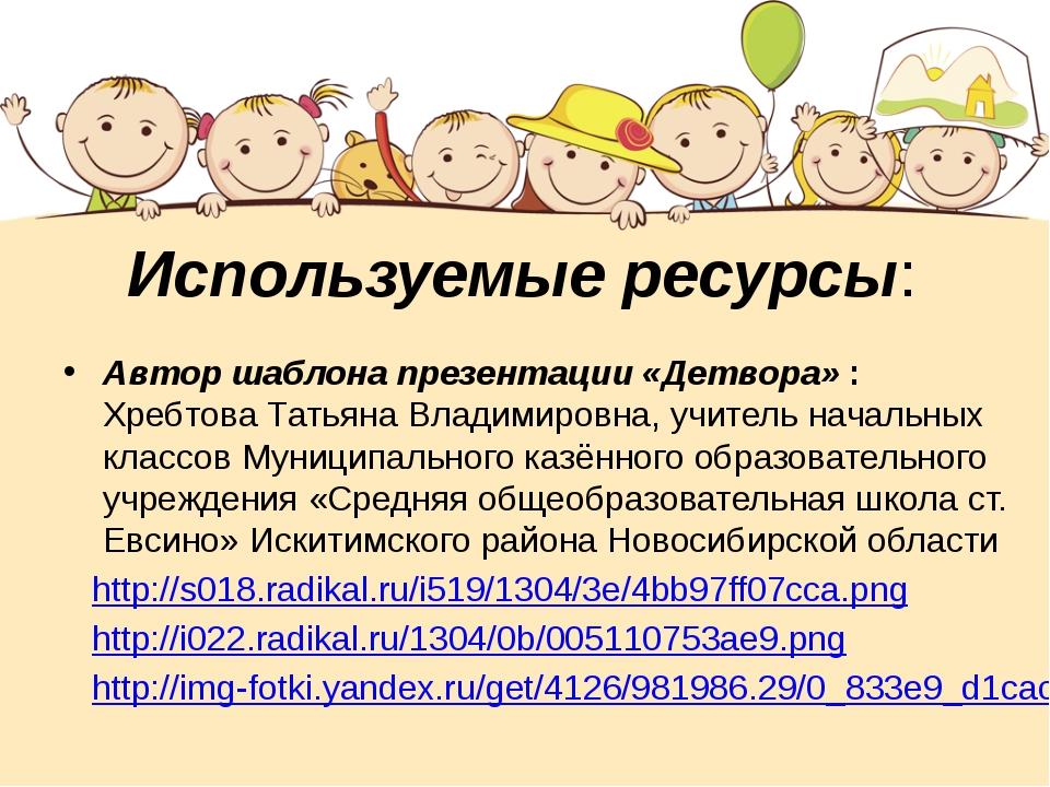 Используемые ресурсы: Автор шаблона презентации «Детвора» : Хребтова Татьяна...