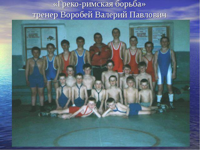 «Греко-римская борьба» тренер Воробей Валерий Павлович