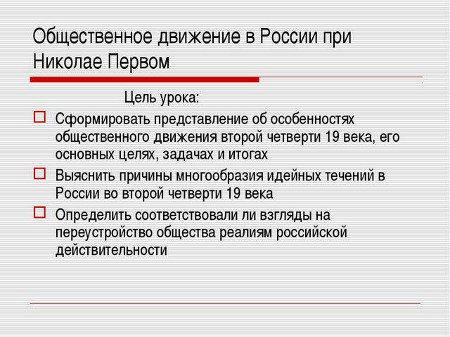 Общественное движение в России при Николае Первом Цель урока: Сформировать пр...
