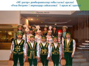 «Мұрагер» домбырашылар тобы халықаралық «Роза Ветров» өнерпаздар сайысының 1