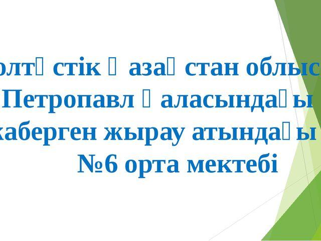 Солтүстік Қазақстан облысы Петропавл қаласындағы Қожаберген жырау атындағы №6...
