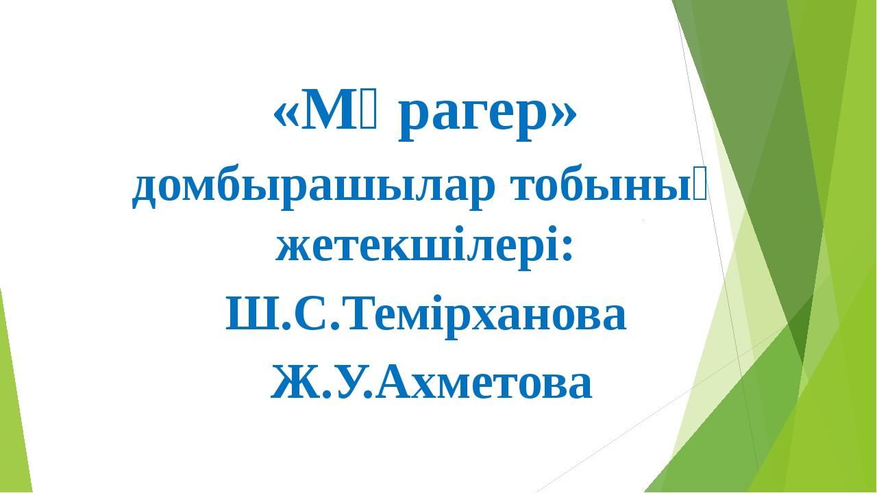 «Мұрагер» домбырашылар тобының жетекшілері: Ш.С.Темірханова Ж.У.Ахметова