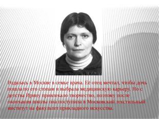 Родилась в Москве в семье врача. Её отец мечтал, чтобы дочь пошла по его стоп