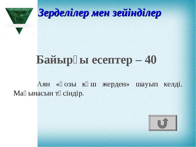 Байырғы есептер – 40 Аян «қозы көш жерден» шауып келді. Мағынасын түсіндір. З...