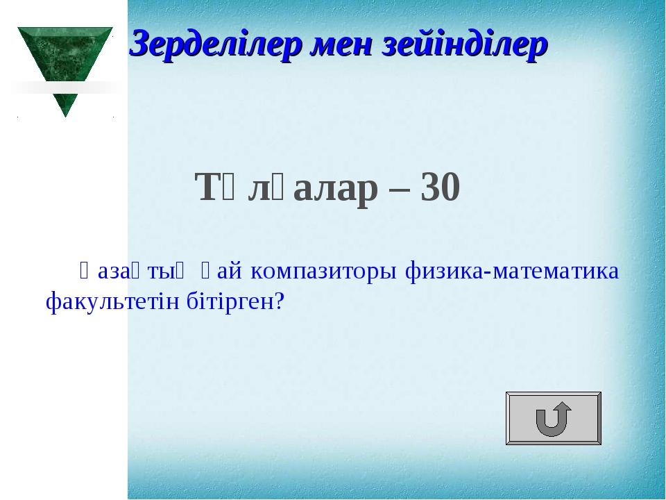 Тұлғалар – 30 Қазақтың қай компазиторы физика-математика факультетін бітірген...