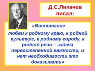 Д.С.Лихачев писал: «Воспитание любви к родному краю, к родной культуре, к род
