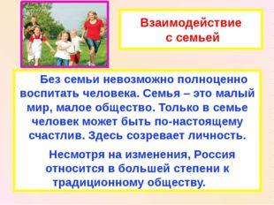 Взаимодействие с семьей Без семьи невозможно полноценно воспитать человека. С