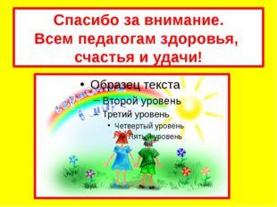 Спасибо за внимание. Всем педагогам здоровья, счастья и удачи!