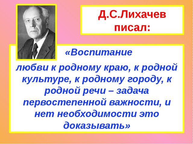 Д.С.Лихачев писал: «Воспитание любви к родному краю, к родной культуре, к род...