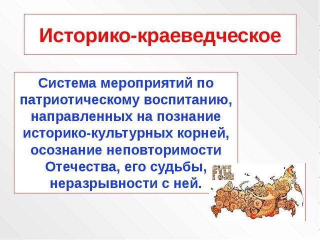 Историко-краеведческое Система мероприятий по патриотическому воспитанию, нап...