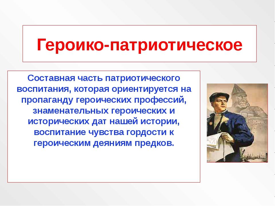 Героико-патриотическое Составная часть патриотического воспитания, которая ор...