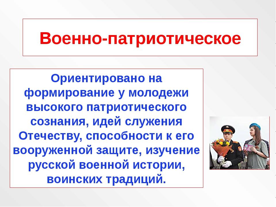 Военно-патриотическое Ориентировано на формирование у молодежи высокого патри...