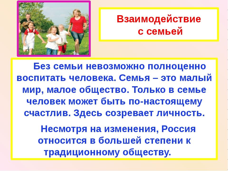 Взаимодействие с семьей Без семьи невозможно полноценно воспитать человека. С...