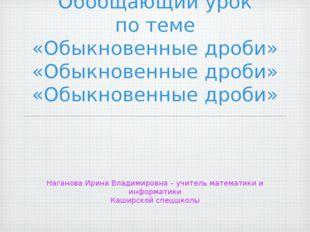 Обобщающий урок по теме «Обыкновенные дроби» Наганова Ирина Владимировна– уч