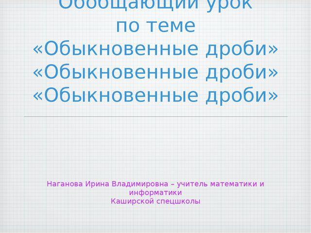 Обобщающий урок по теме «Обыкновенные дроби» Наганова Ирина Владимировна– уч...