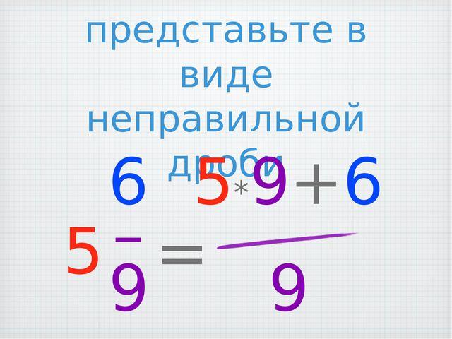 Смешанное число представьте в виде неправильной дроби 5*9+6 9