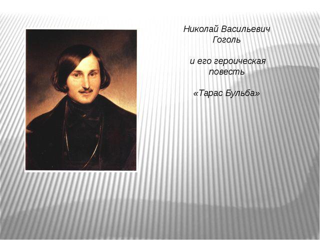 Николай Васильевич Гоголь и его героическая повесть «Тарас Бульба»