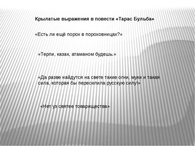Крылатые выражения в повести «Тарас Бульба» «Есть ли ещё порох в пороховницах...
