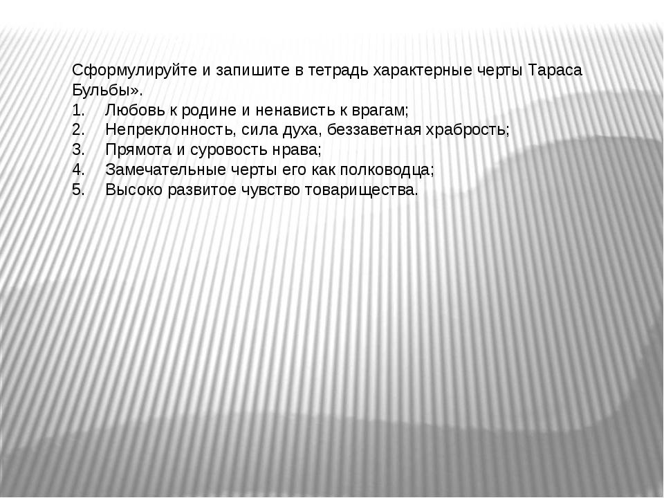 Сформулируйте и запишите в тетрадь характерные черты Тараса Бульбы». 1.Любов...