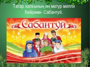 Татар халкының иң матур милли бәйрәме- Сабантуй.