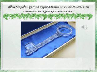 * Иван Царевич уронил хрустальный ключ на землю, и он сломался на кусочки и з